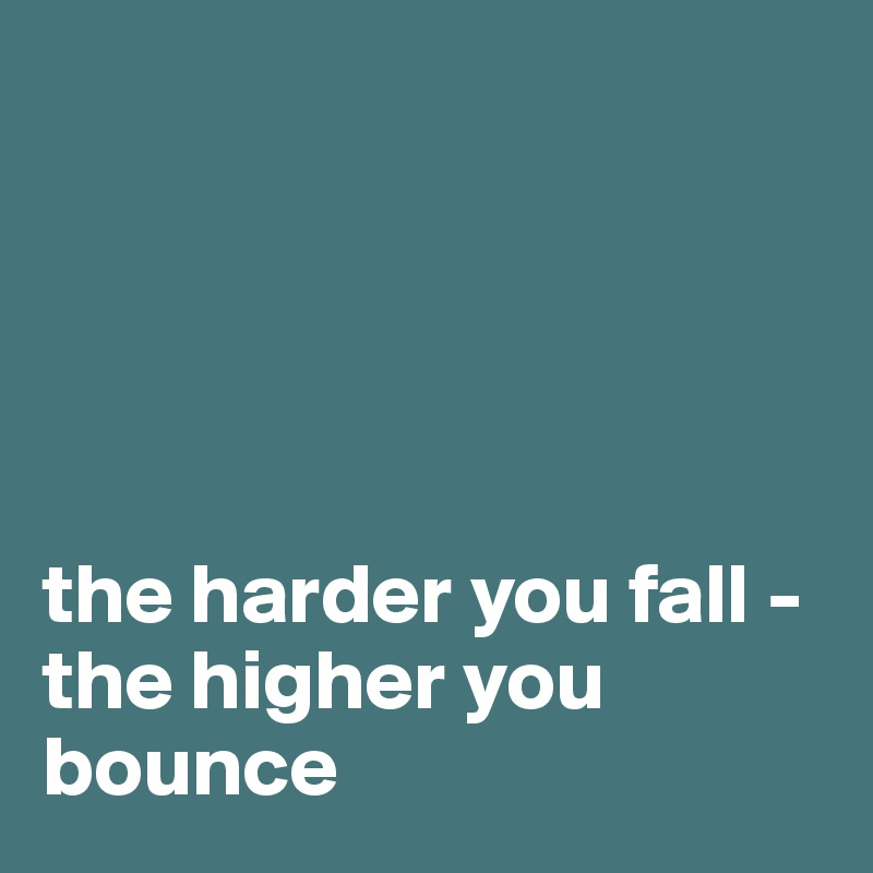 the harder you fall - the higher you bounce