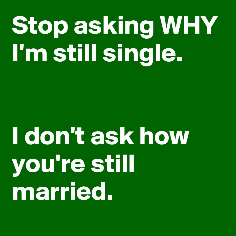 Stop asking WHY I'm still single.   I don't ask how you're still married.