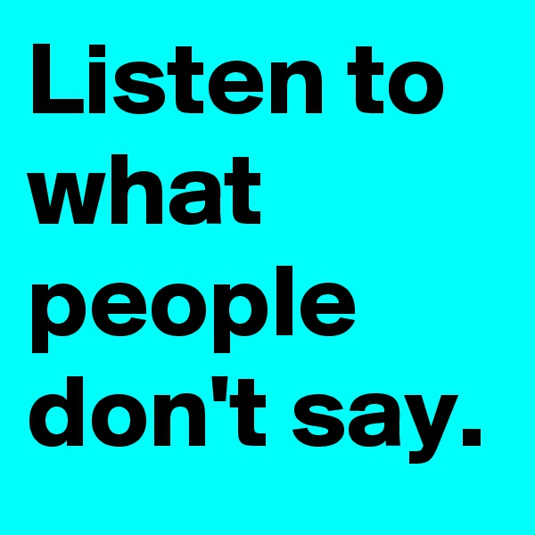 Listen to what people don't say.