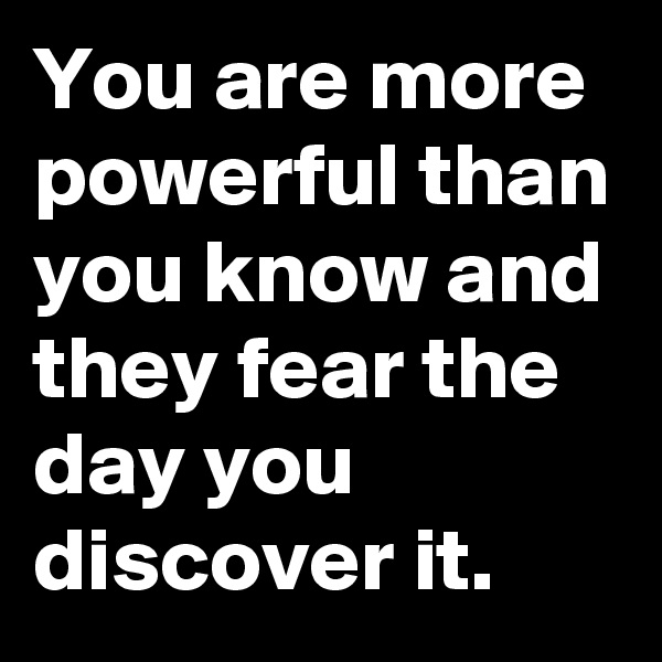 You are more powerful than you know and they fear the day you discover it.