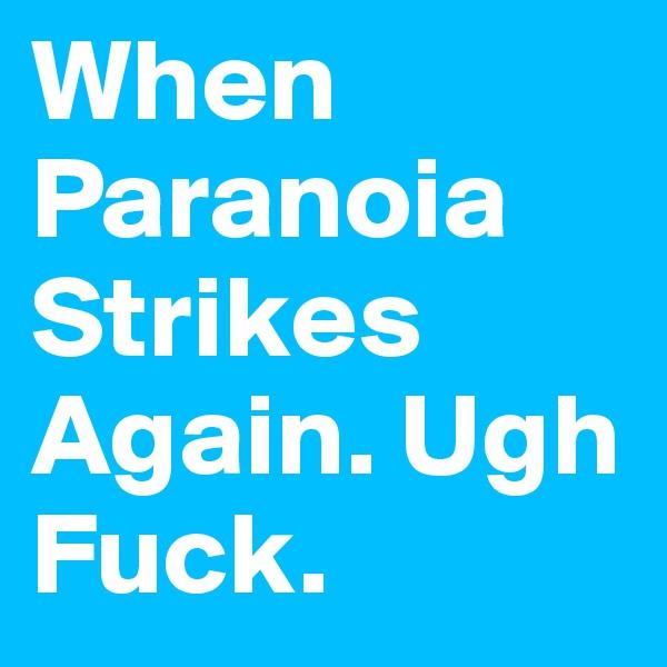 When Paranoia Strikes Again. Ugh Fuck.