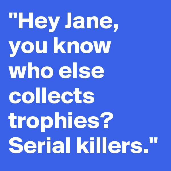 """""""Hey Jane, you know who else collects trophies? Serial killers."""""""