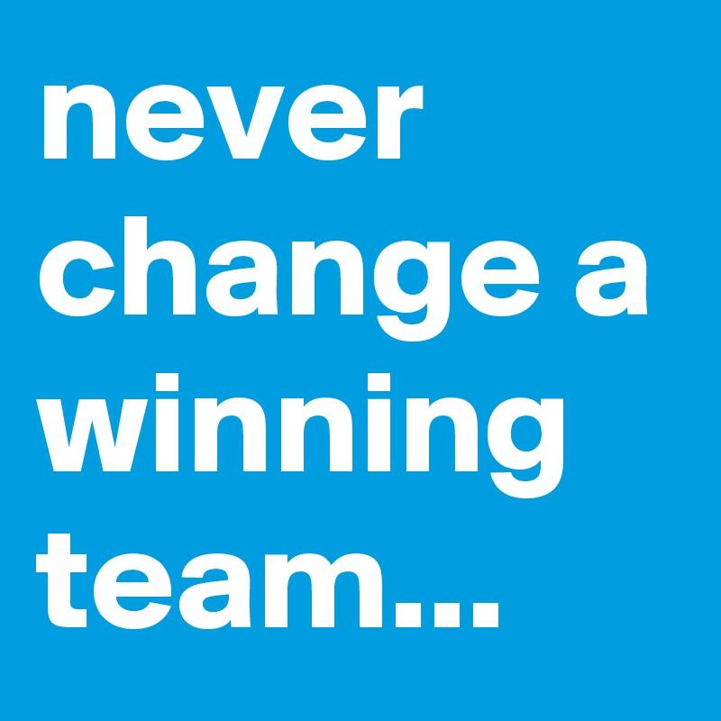 never change a winning team