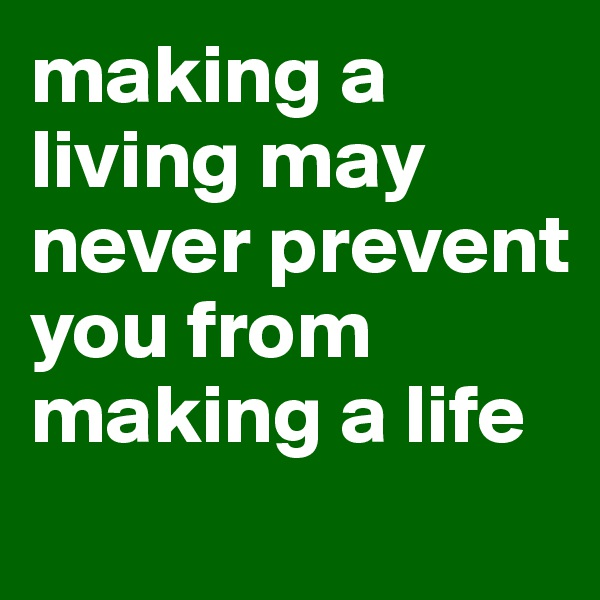 making a living may never prevent you from making a life