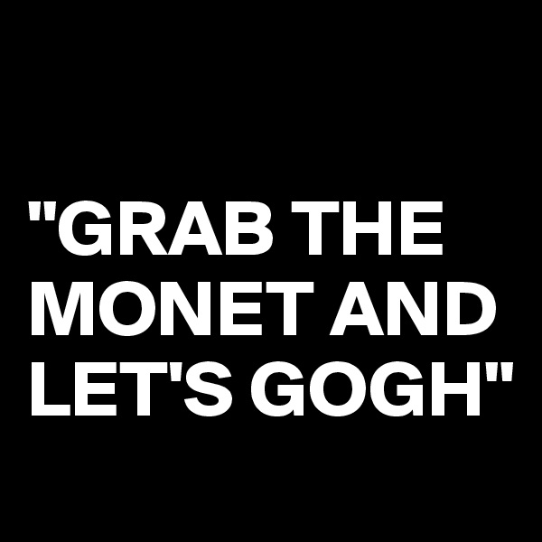 """""""GRAB THE MONET AND LET'S GOGH"""""""