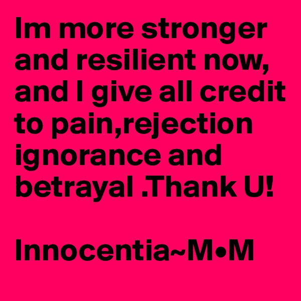 Im more stronger and resilient now, and I give all credit to pain,rejection ignorance and betrayal .Thank U!   Innocentia~M•M