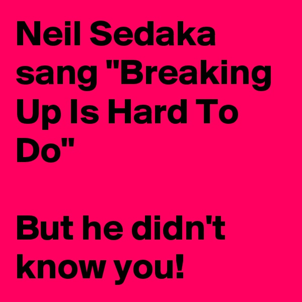 """Neil Sedaka sang """"Breaking Up Is Hard To Do""""   But he didn't know you!"""