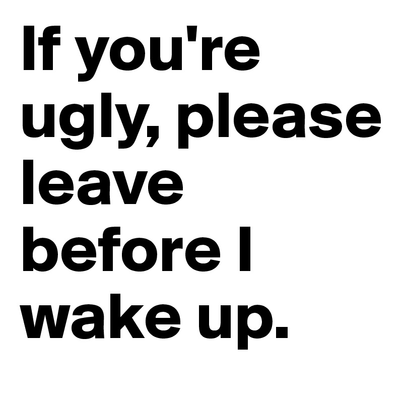 If you're ugly, please leave before I wake up.