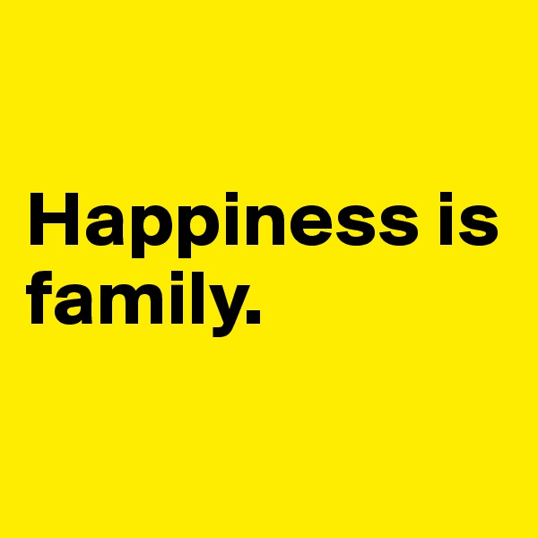 Happiness is family.
