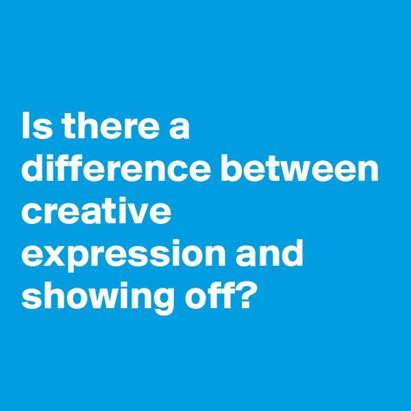 Is there a difference between  creative expression and showing off?