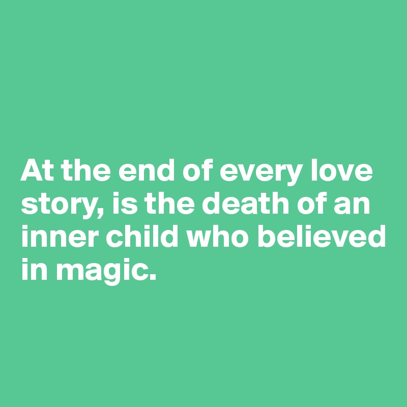 At the end of every love story, is the death of an inner child who believed in magic.