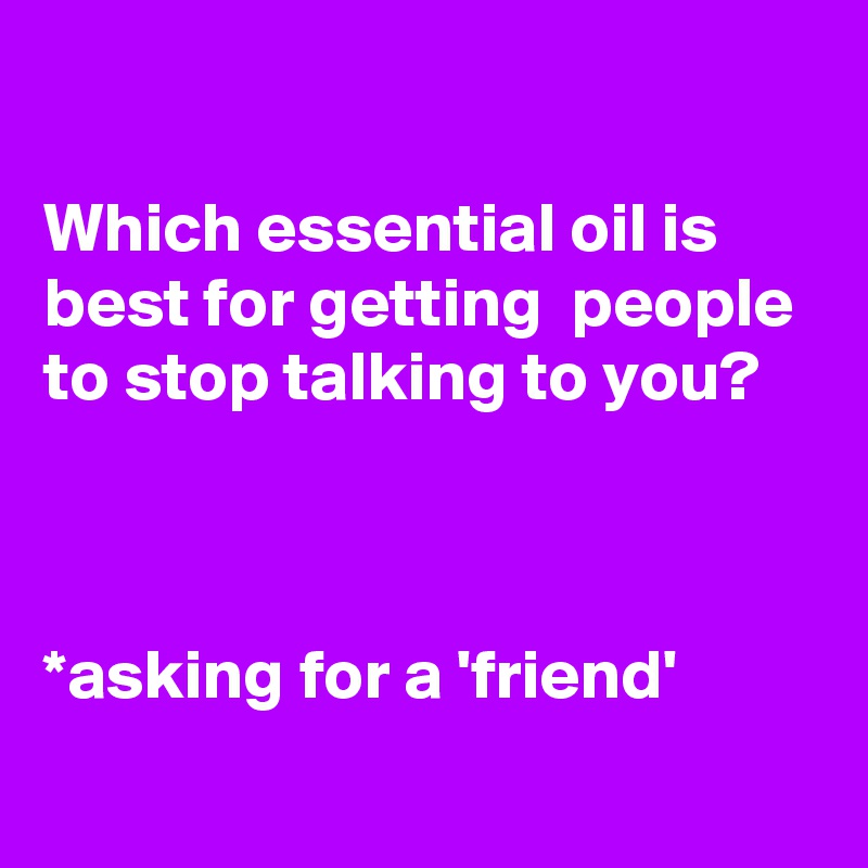 Which essential oil is best for getting  people to stop talking to you?    *asking for a 'friend'