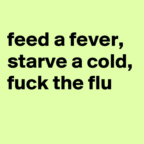 feed a fever, starve a cold, fuck the flu