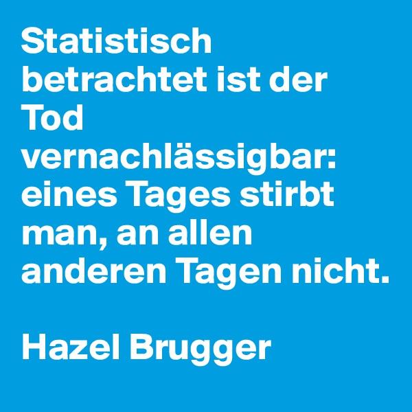Statistisch betrachtet ist der Tod vernachlässigbar: eines Tages stirbt man, an allen anderen Tagen nicht.  Hazel Brugger
