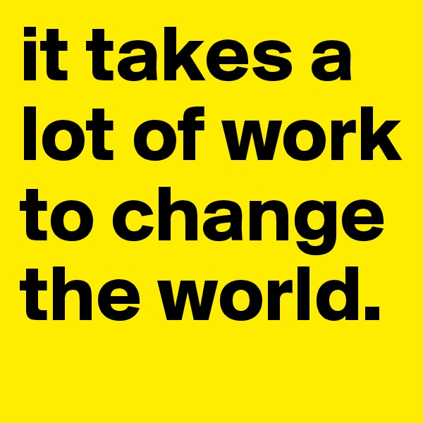 it takes a lot of work to change the world.