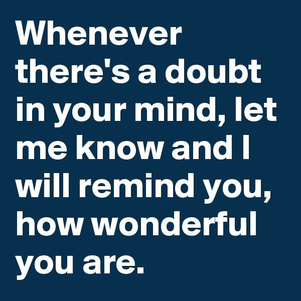 Whenever there's a doubt in your mind, let me know and I will remind you, how wonderful you are.