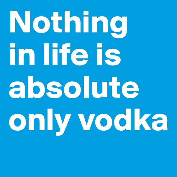 Nothing  in life is absolute only vodka