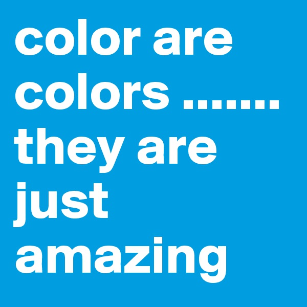 color are colors .......they are just amazing
