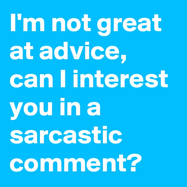 I'm not great at advice, can I interest you in a sarcastic comment?