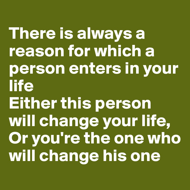 There is always a reason for which a person enters in your life Either this person will change your life, Or you're the one who will change his one