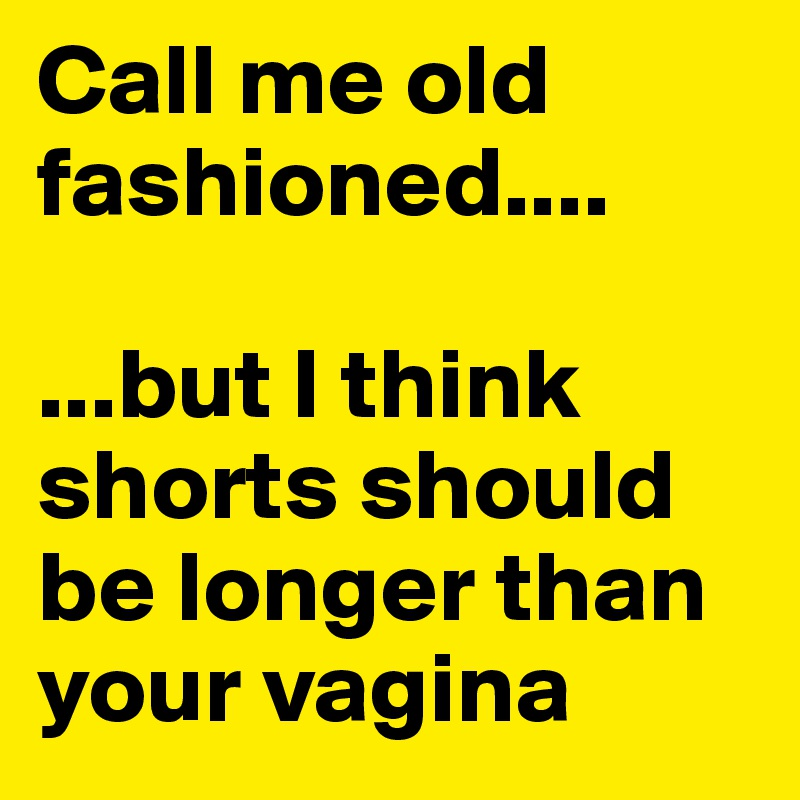 Call me old fashioned....  ...but I think shorts should be longer than your vagina