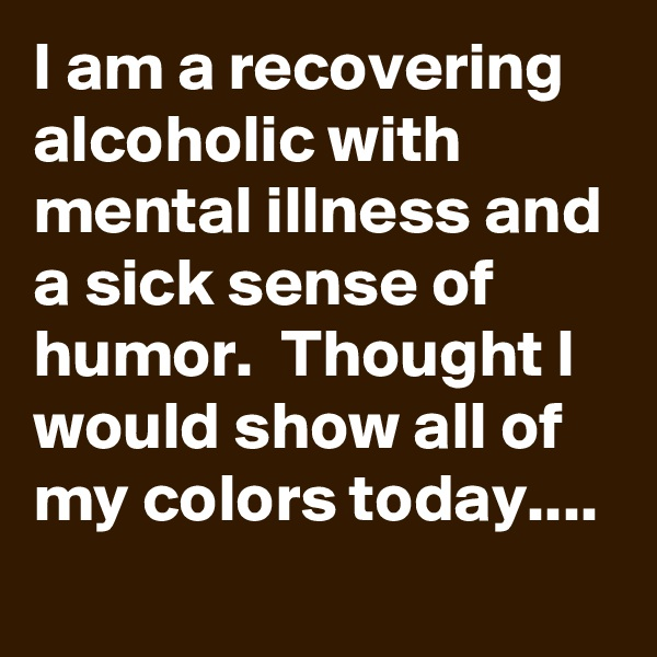 I am a recovering alcoholic with mental illness and a sick sense of humor.  Thought I would show all of my colors today....