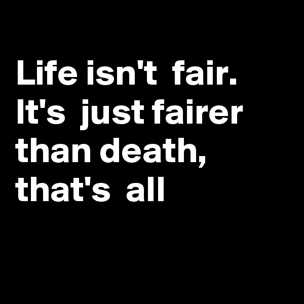 Life isn't  fair.  It's  just fairer than death, that's  all