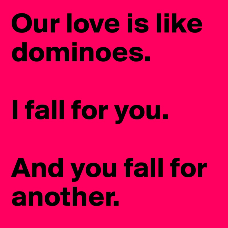 Our love is like dominoes.   I fall for you.   And you fall for another.