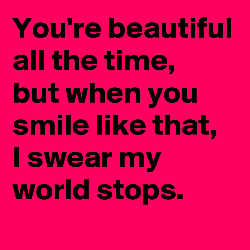 You're beautiful all the time, but when you smile like that, I swear my world stops.