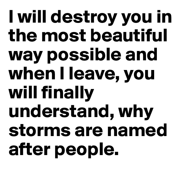 I will destroy you in the most beautiful way possible and when I leave, you will finally understand, why storms are named after people.