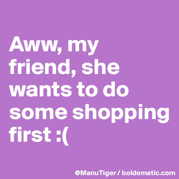 Aww, my friend, she wants to do some shopping first :(