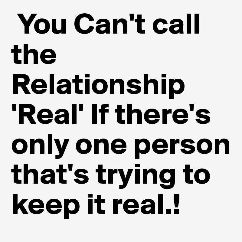 You Can't call the Relationship 'Real' If there's only one person that's trying to keep it real.!