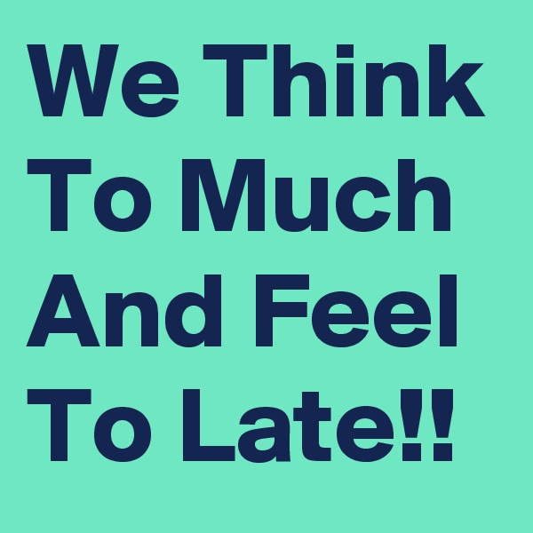 We Think To Much And Feel To Late!!