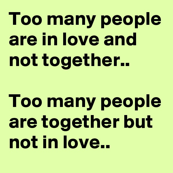 Too many people are in love and not together..  Too many people are together but not in love..