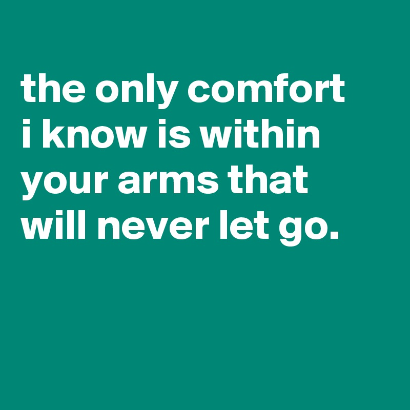 the only comfort i know is within your arms that will never let go.