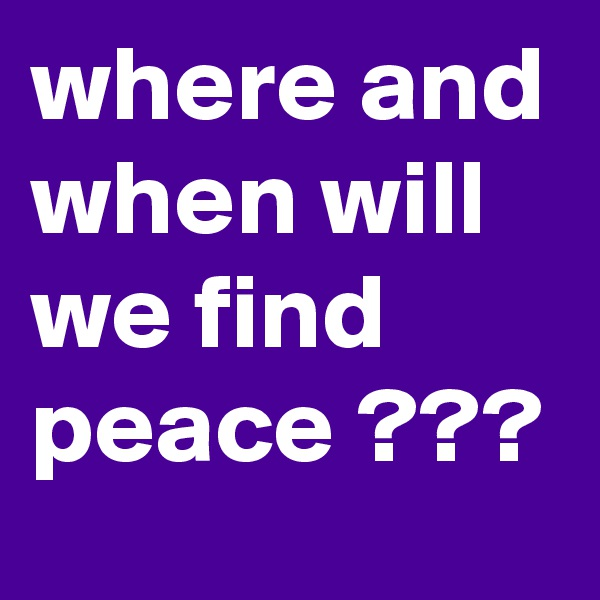 where and when will we find peace ???