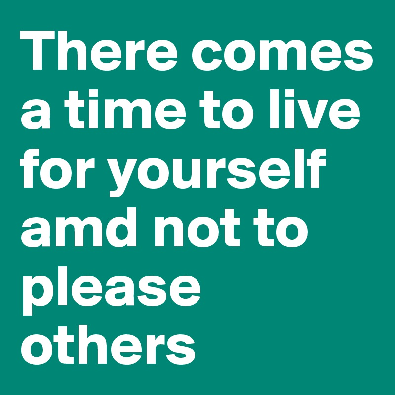 There comes a time to live for yourself amd not to please others