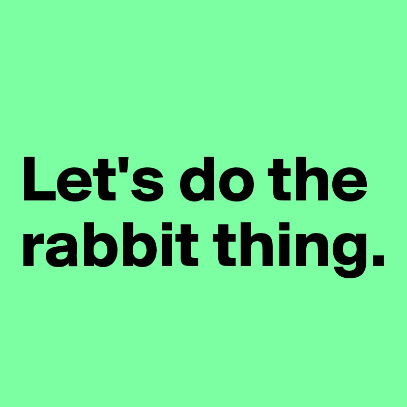 Let's do the rabbit thing.