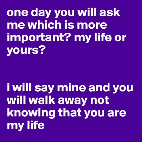 one day you will ask me which is more important? my life or yours?    i will say mine and you will walk away not knowing that you are my life