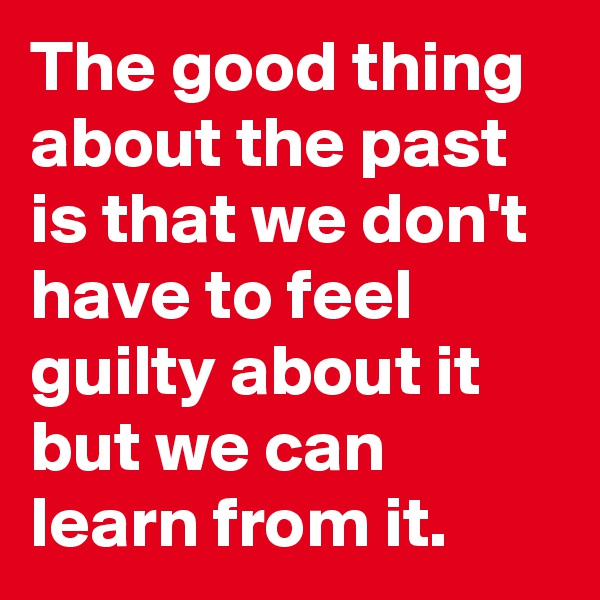 The good thing about the past is that we don't have to feel guilty about it but we can learn from it.