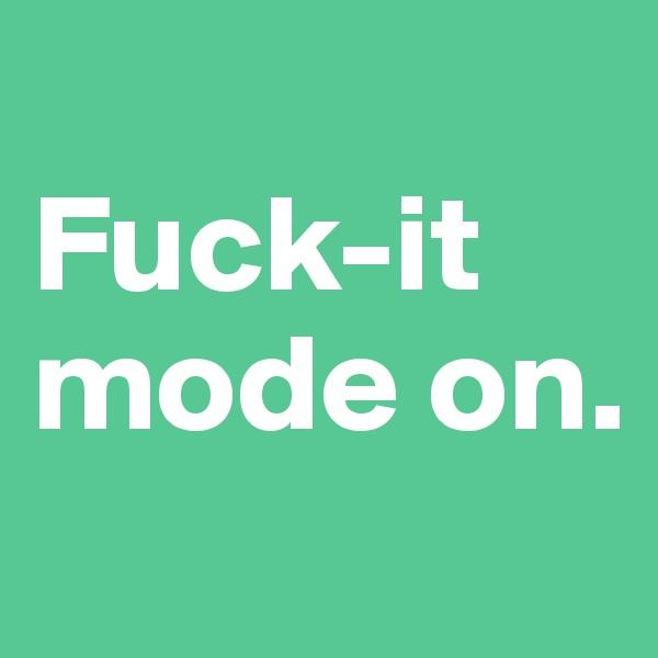 Fuck-it mode on.