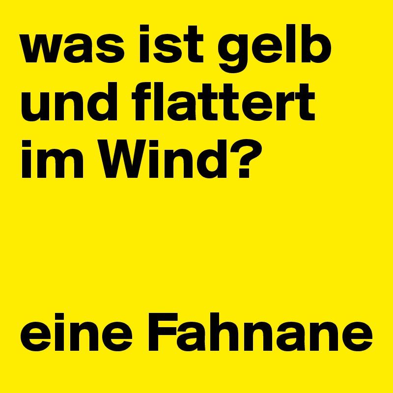 was ist gelb und flattert im Wind?    eine Fahnane