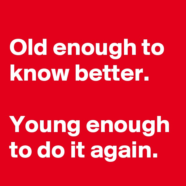 Old enough to know better.  Young enough to do it again.