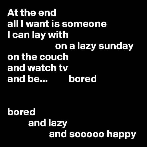 At the end all I want is someone I can lay with                        on a lazy sunday on the couch and watch tv and be...          bored   bored           and lazy                     and sooooo happy