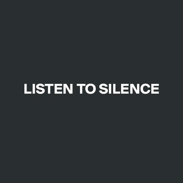 LISTEN TO SILENCE
