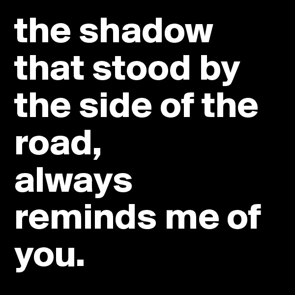 the shadow that stood by the side of the road, always reminds me of you.