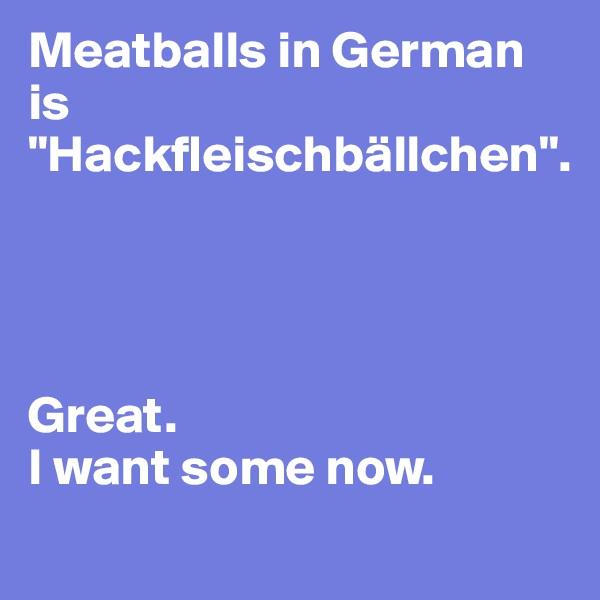 """Meatballs in German is """"Hackfleischbällchen"""".     Great. I want some now."""