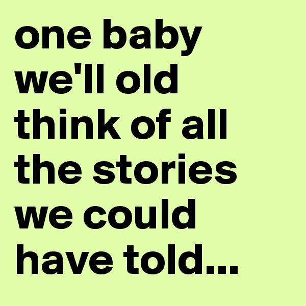 one baby we'll old think of all the stories we could have told...