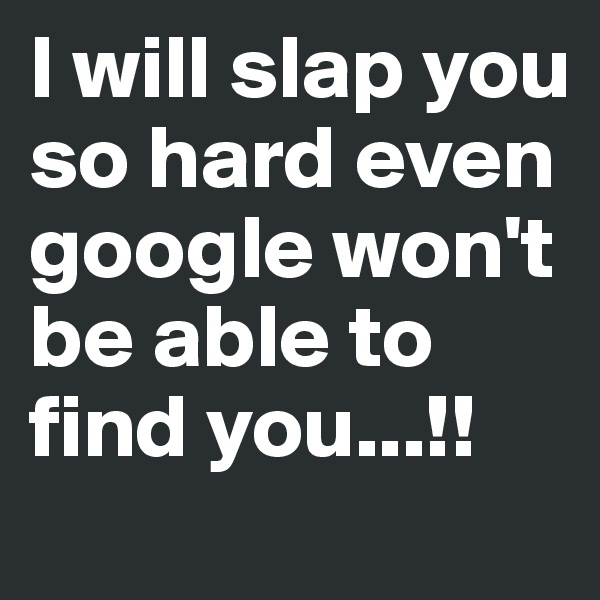 I will slap you so hard even google won't be able to find you...!!