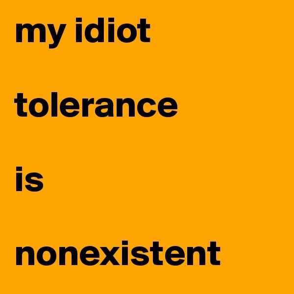 my idiot   tolerance   is       nonexistent